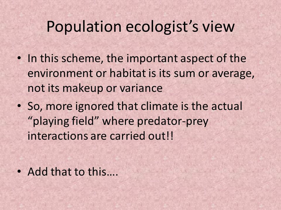 Population ecologist's view In this scheme, the important aspect of the environment or habitat is its sum or average, not its makeup or variance So, more ignored that climate is the actual playing field where predator-prey interactions are carried out!.