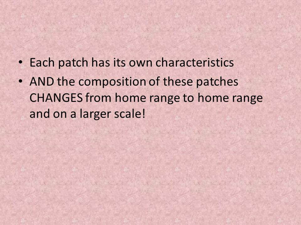 Each patch has its own characteristics AND the composition of these patches CHANGES from home range to home range and on a larger scale!