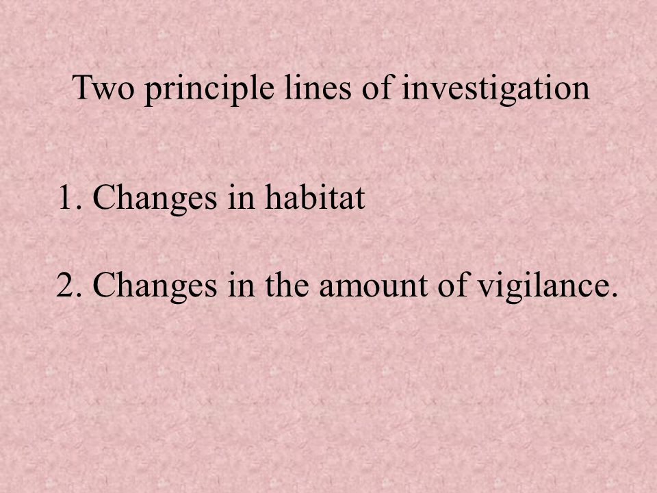 Two principle lines of investigation 1. Changes in habitat 2. Changes in the amount of vigilance.