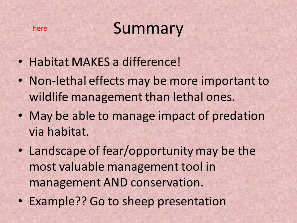 Summary Habitat MAKES a difference! Non-lethal effects may be more important to wildlife management than lethal ones. May be able to manage impact of