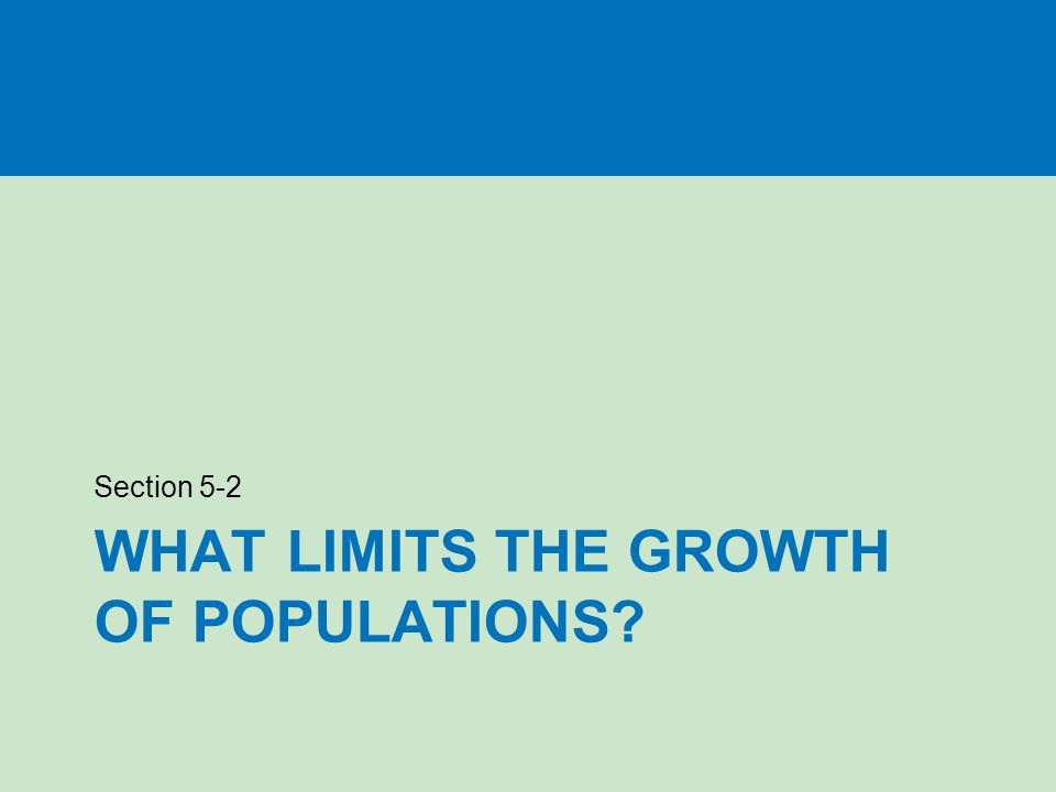 WHAT LIMITS THE GROWTH OF POPULATIONS? Section 5-2