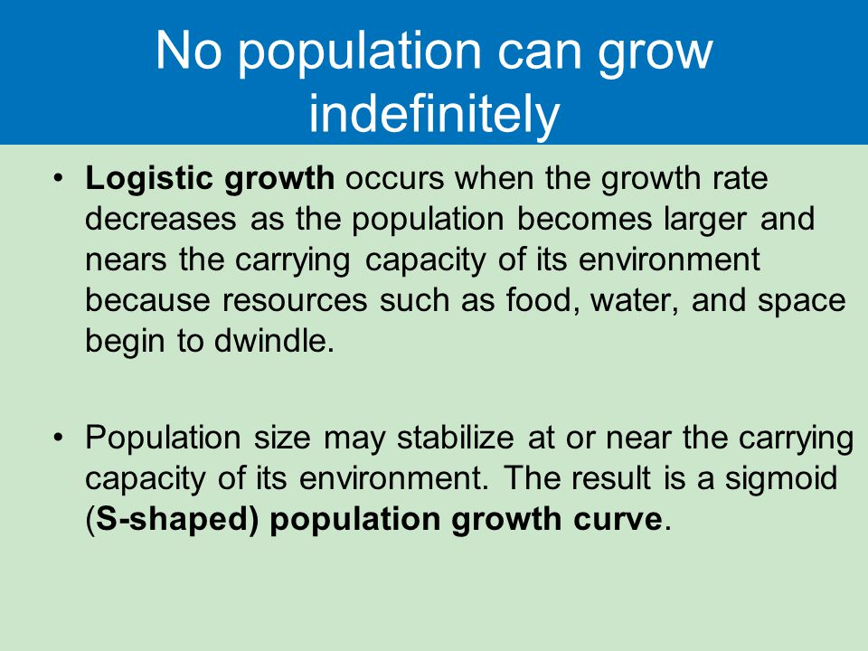 No population can grow indefinitely Logistic growth occurs when the growth rate decreases as the population becomes larger and nears the carrying capa