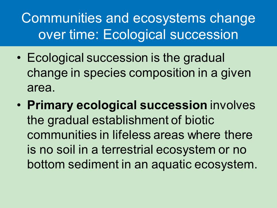 Communities and ecosystems change over time: Ecological succession Ecological succession is the gradual change in species composition in a given area.