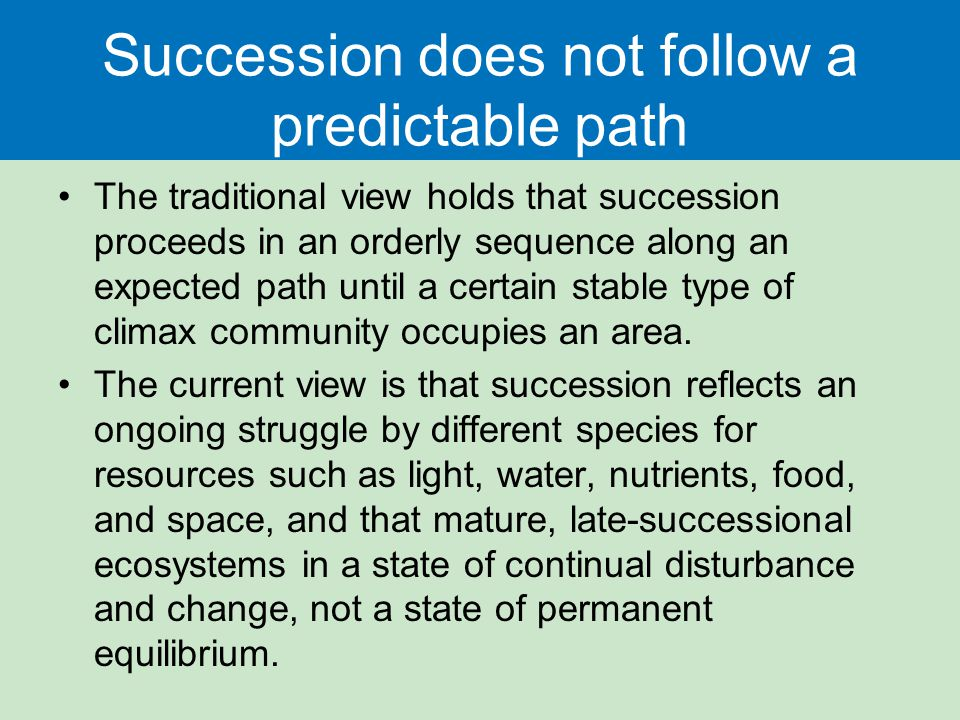 Succession does not follow a predictable path The traditional view holds that succession proceeds in an orderly sequence along an expected path until