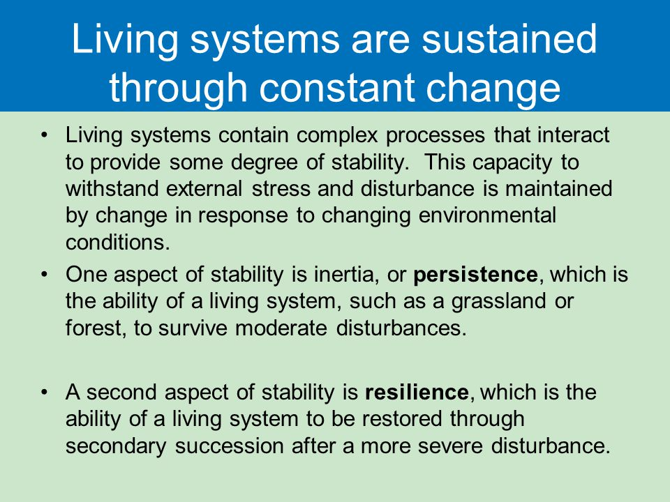 Living systems are sustained through constant change Living systems contain complex processes that interact to provide some degree of stability. This