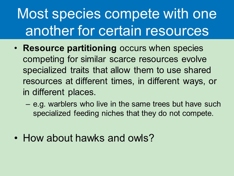 Most species compete with one another for certain resources Resource partitioning occurs when species competing for similar scarce resources evolve sp