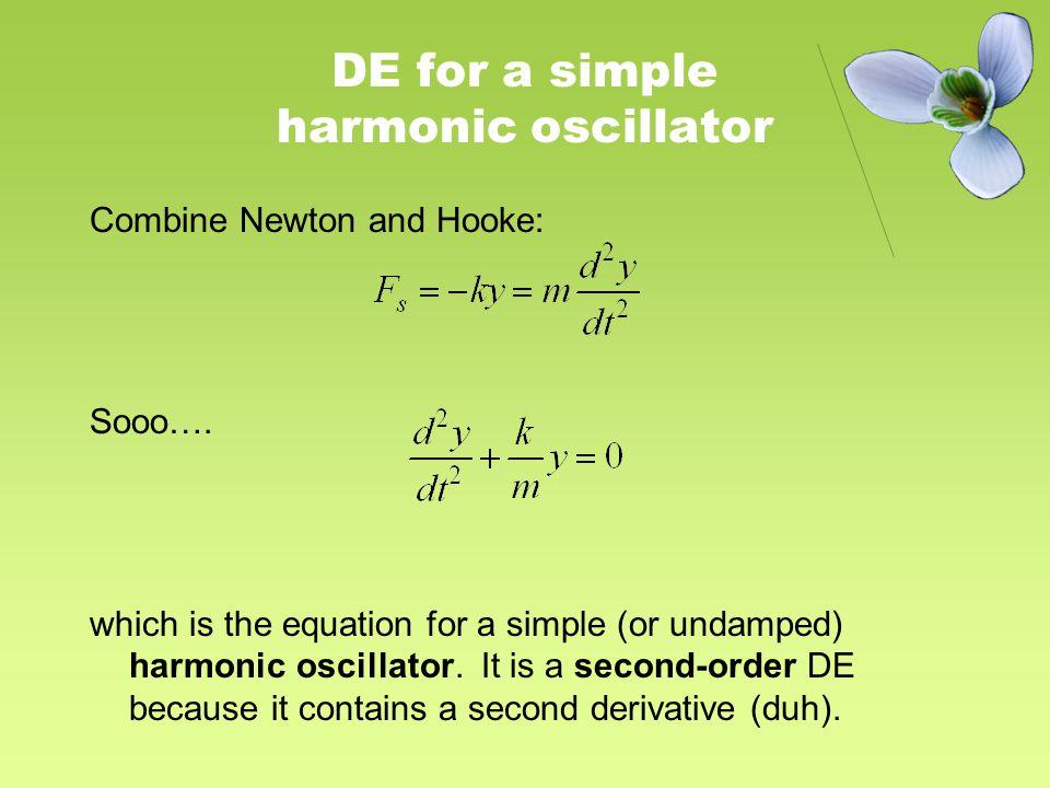 DE for a simple harmonic oscillator Combine Newton and Hooke: Sooo….
