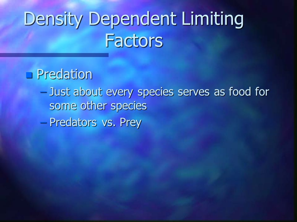 Density Dependent Limiting Factors –factors that control population size operate more strongly on large populations than small ones –Competition, predation, parasitism, and crowding n Competition –struggle for food, water, & space
