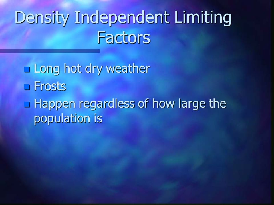Density Independent Limiting Factors n Because population size does not matter in these instances, these natural occurances are called density- independent limiting factors.