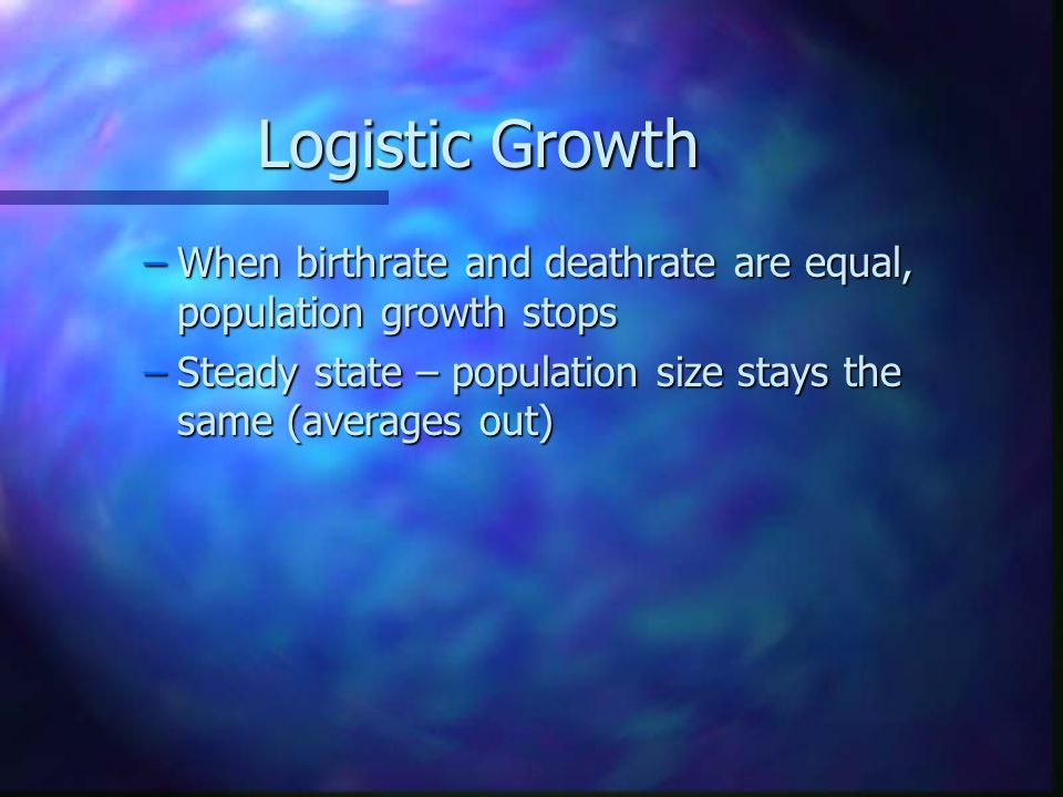 Logistic Growth –When birthrate and deathrate are equal, population growth stops –Steady state – population size stays the same (averages out)