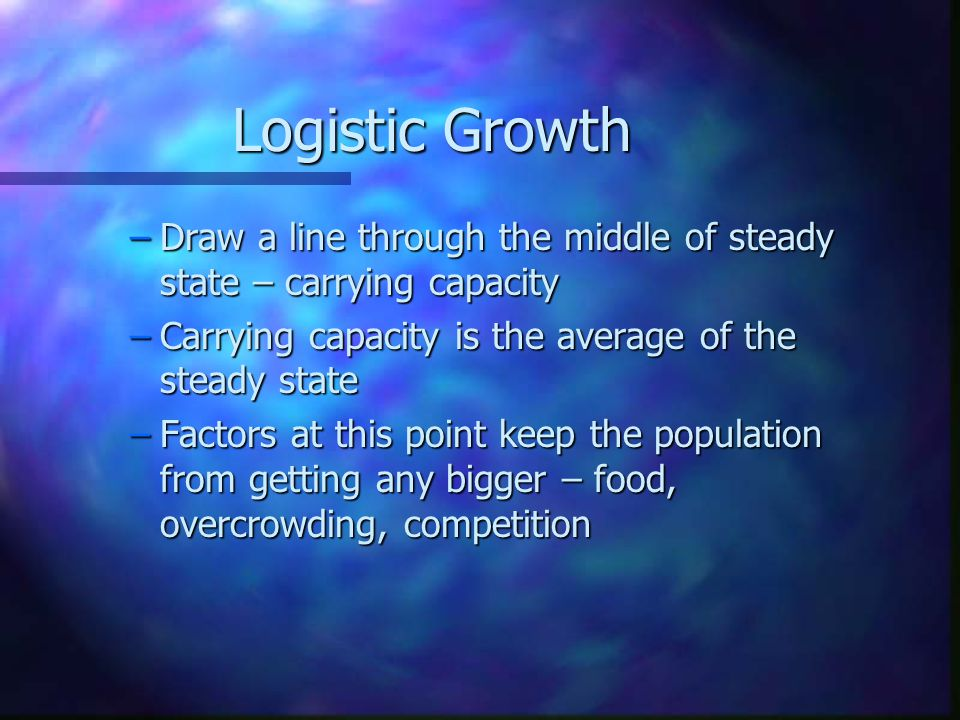 Logistic Growth –Draw a line through the middle of steady state – carrying capacity –Carrying capacity is the average of the steady state –Factors at this point keep the population from getting any bigger – food, overcrowding, competition