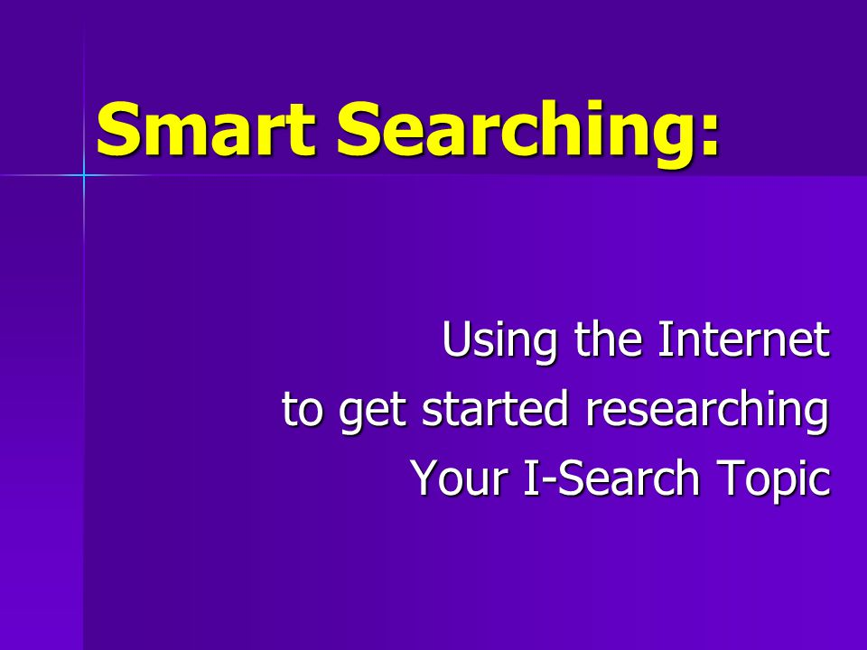 Smart Searching: Using the Internet to get started researching Your I-Search Topic