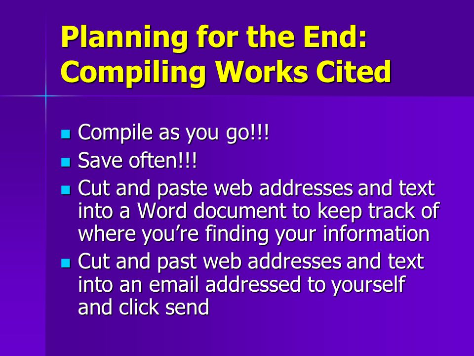 Planning for the End: Compiling Works Cited Compile as you go!!.
