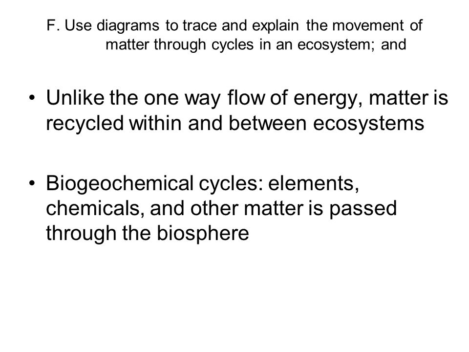 F. Use diagrams to trace and explain the movement of matter through cycles in an ecosystem; and Unlike the one way flow of energy, matter is recycled