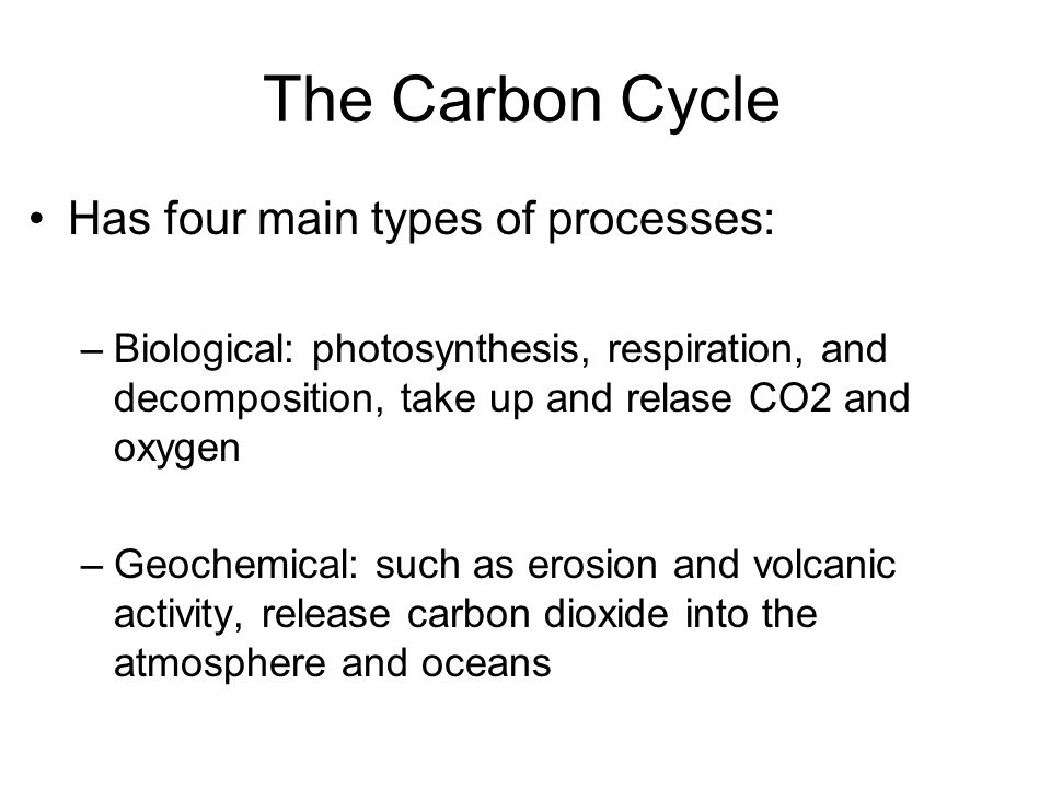 The Carbon Cycle Has four main types of processes: –Biological: photosynthesis, respiration, and decomposition, take up and relase CO2 and oxygen –Geo