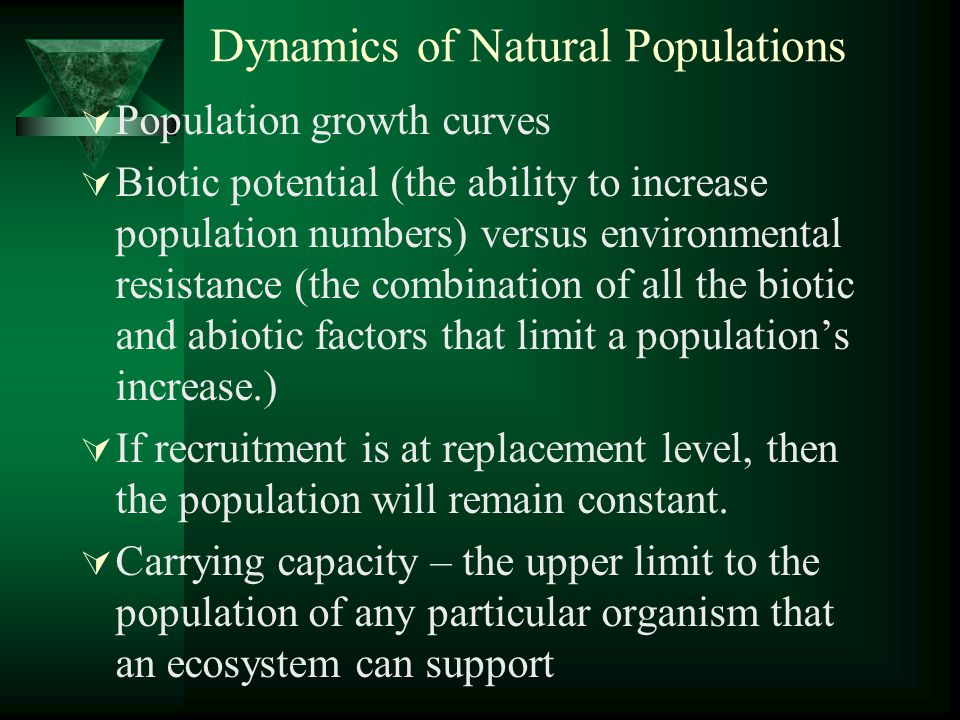 Dynamics of Natural Populations  Population growth curves  Biotic potential (the ability to increase population numbers) versus environmental resistance (the combination of all the biotic and abiotic factors that limit a population's increase.)  If recruitment is at replacement level, then the population will remain constant.