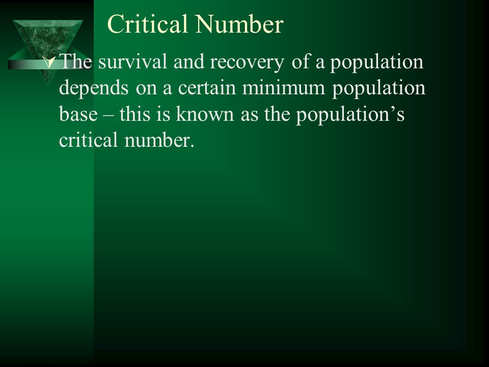 Critical Number  The survival and recovery of a population depends on a certain minimum population base – this is known as the population's critical number.