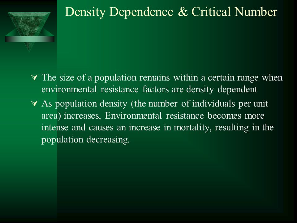 Density Dependence & Critical Number  The size of a population remains within a certain range when environmental resistance factors are density dependent  As population density (the number of individuals per unit area) increases, Environmental resistance becomes more intense and causes an increase in mortality, resulting in the population decreasing.