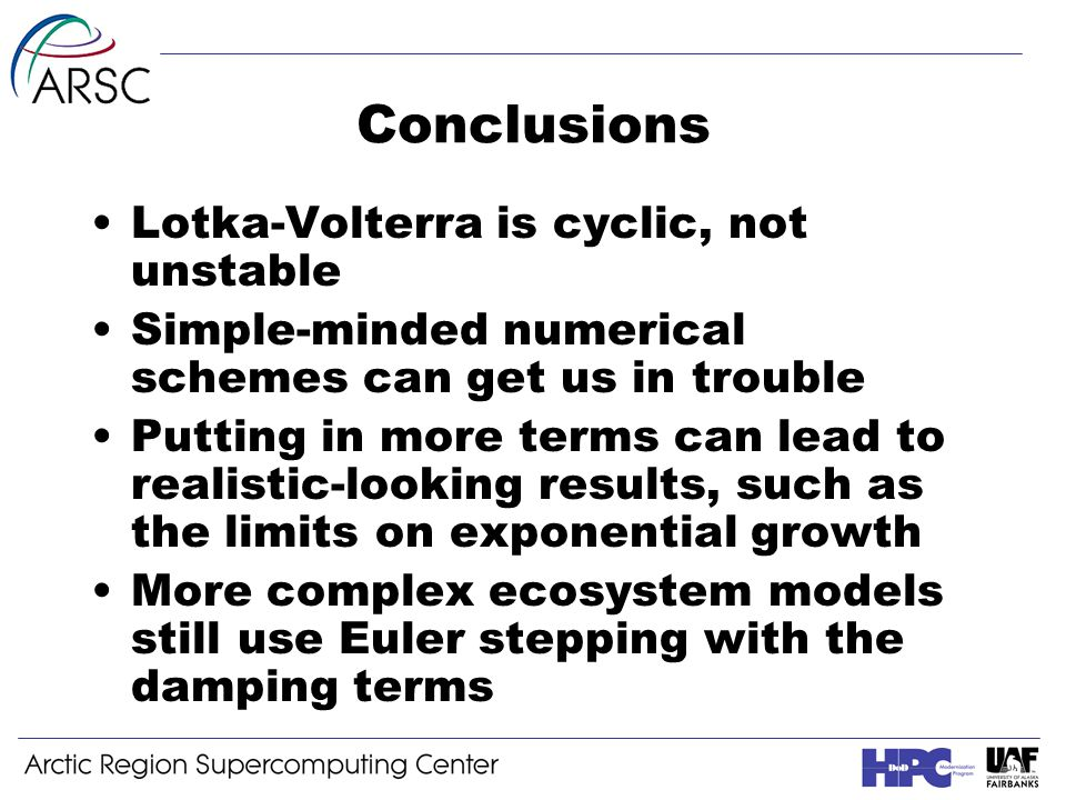 Conclusions Lotka-Volterra is cyclic, not unstable Simple-minded numerical schemes can get us in trouble Putting in more terms can lead to realistic-looking results, such as the limits on exponential growth More complex ecosystem models still use Euler stepping with the damping terms
