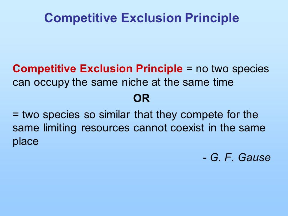 Competitive Exclusion Principle Competitive Exclusion Principle = no two species can occupy the same niche at the same time OR = two species so simila