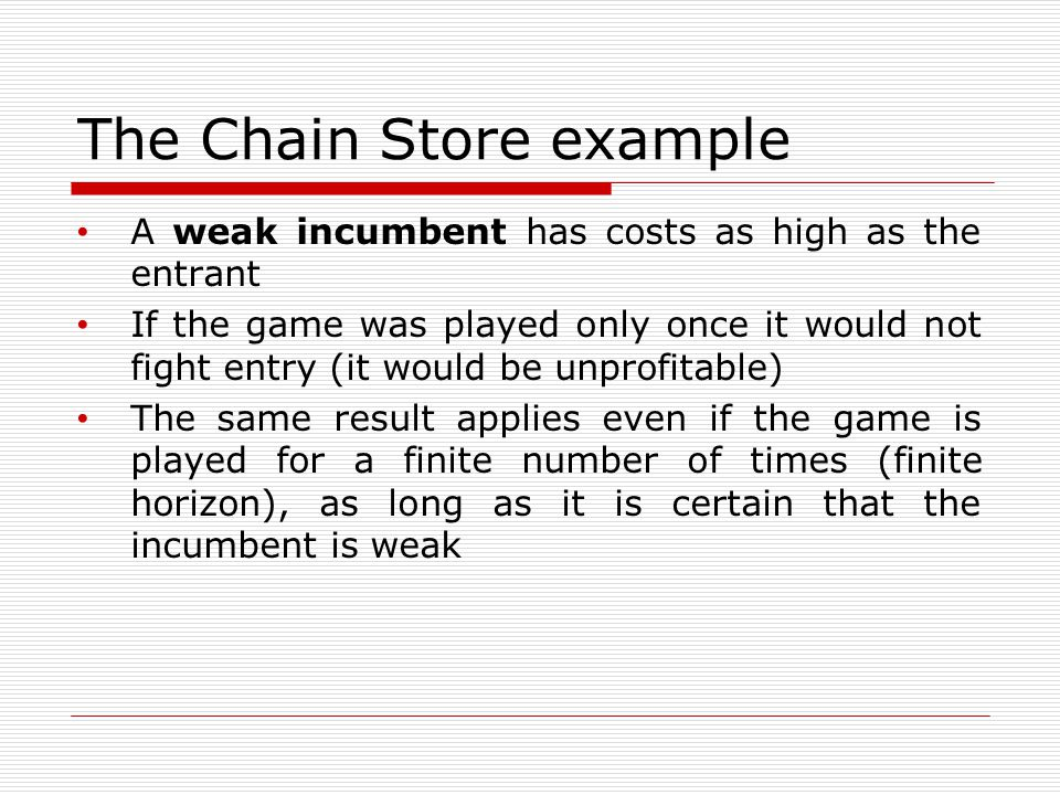 The Chain Store example A weak incumbent has costs as high as the entrant If the game was played only once it would not fight entry (it would be unprofitable) The same result applies even if the game is played for a finite number of times (finite horizon), as long as it is certain that the incumbent is weak