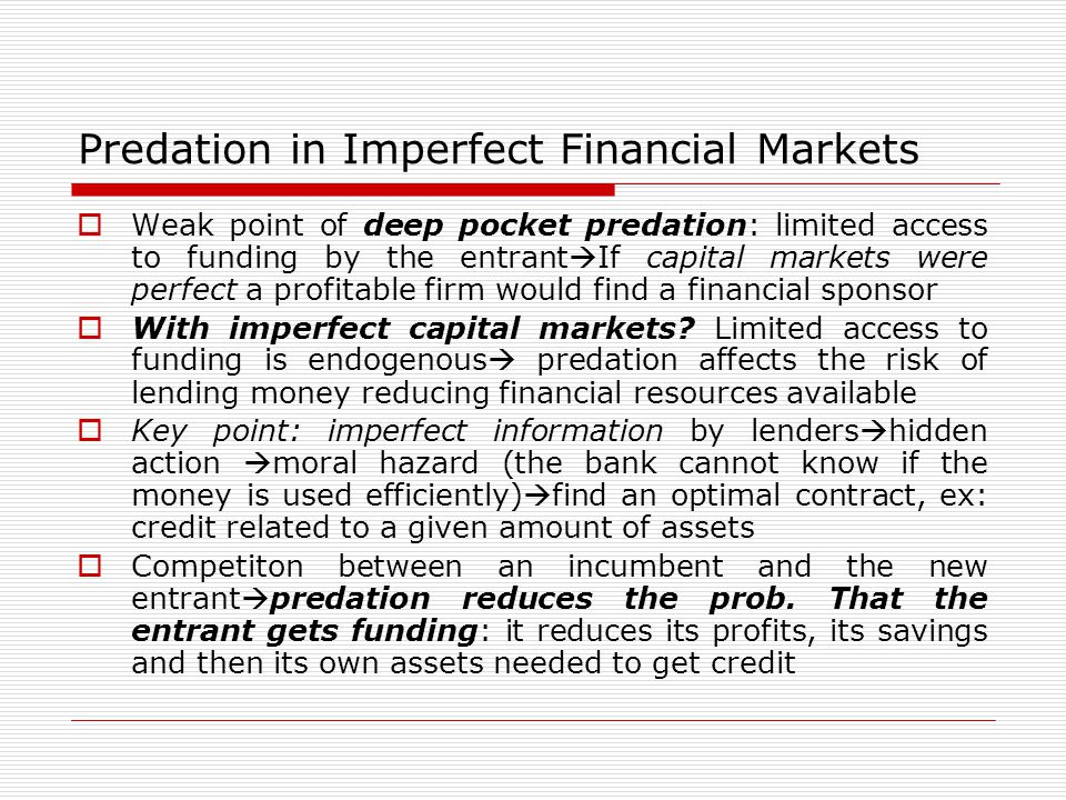 Predation in Imperfect Financial Markets  Weak point of deep pocket predation: limited access to funding by the entrant  If capital markets were perfect a profitable firm would find a financial sponsor  With imperfect capital markets.
