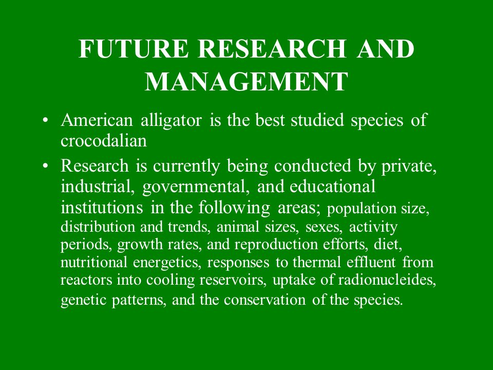 FUTURE RESEARCH AND MANAGEMENT American alligator is the best studied species of crocodalian Research is currently being conducted by private, industr