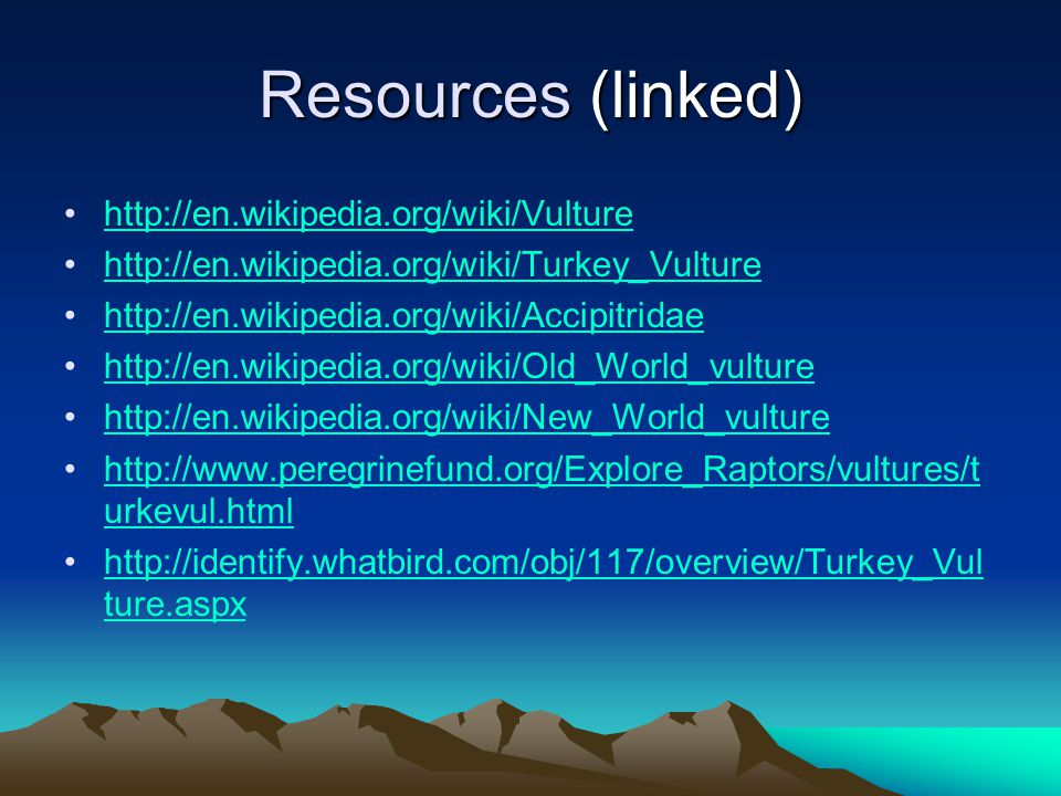 Resources (linked) http://en.wikipedia.org/wiki/Vulture http://en.wikipedia.org/wiki/Turkey_Vulture http://en.wikipedia.org/wiki/Accipitridae http://en.wikipedia.org/wiki/Old_World_vulture http://en.wikipedia.org/wiki/New_World_vulture http://www.peregrinefund.org/Explore_Raptors/vultures/t urkevul.htmlhttp://www.peregrinefund.org/Explore_Raptors/vultures/t urkevul.html http://identify.whatbird.com/obj/117/overview/Turkey_Vul ture.aspxhttp://identify.whatbird.com/obj/117/overview/Turkey_Vul ture.aspx