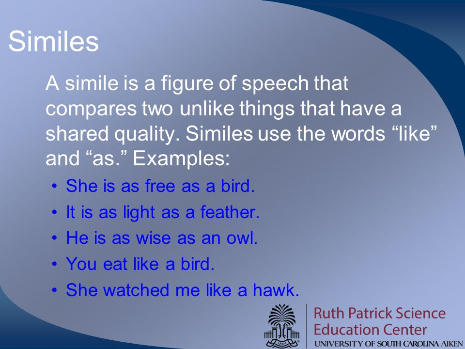 "Similes A simile is a figure of speech that compares two unlike things that have a shared quality. Similes use the words ""like"" and ""as."" Examples: Sh"