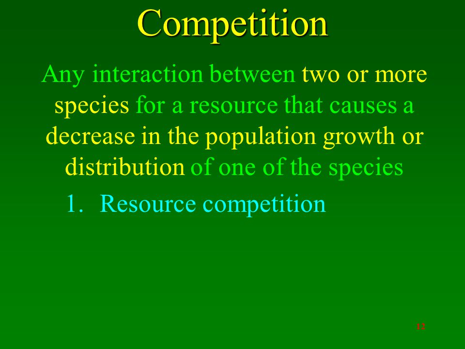 12Competition Any interaction between two or more species for a resource that causes a decrease in the population growth or distribution of one of the species 1.Resource competition