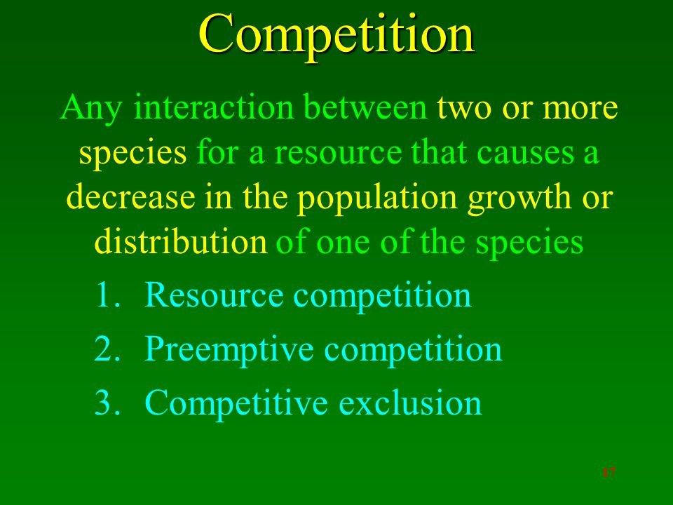 17Competition Any interaction between two or more species for a resource that causes a decrease in the population growth or distribution of one of the species 1.Resource competition 2.Preemptive competition 3.Competitive exclusion