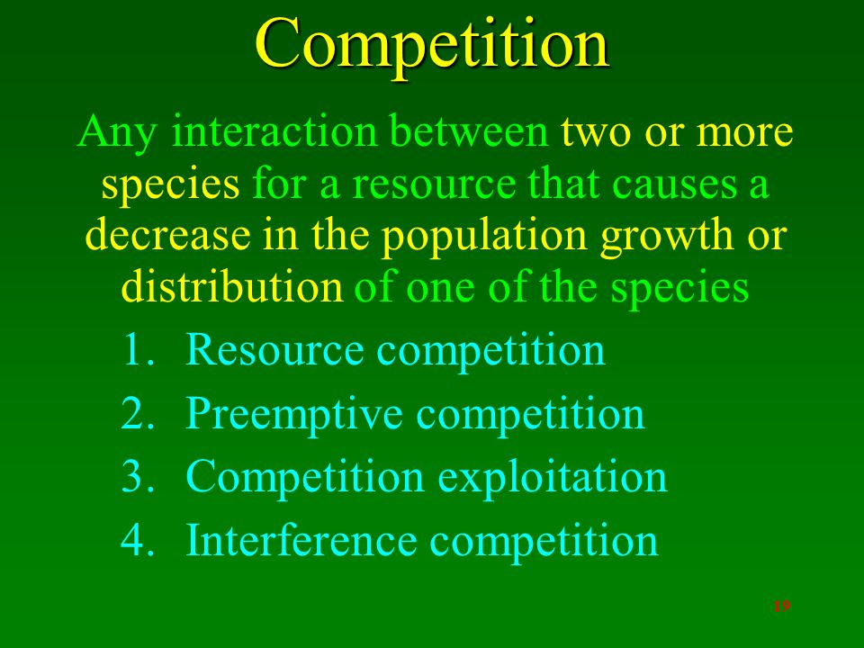19Competition Any interaction between two or more species for a resource that causes a decrease in the population growth or distribution of one of the species 1.Resource competition 2.Preemptive competition 3.Competition exploitation 4.Interference competition