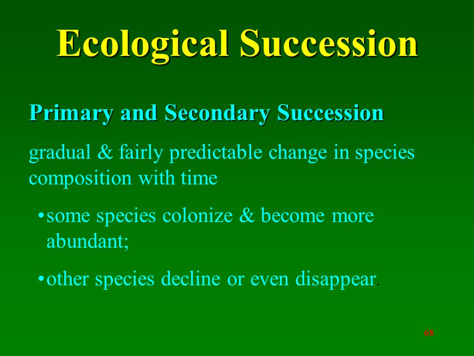 68 Ecological Succession Primary and Secondary Succession gradual & fairly predictable change in species composition with time some species colonize & become more abundant; other species decline or even disappear.