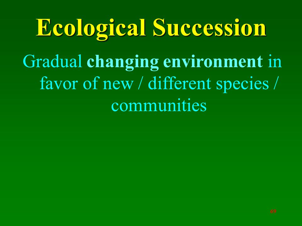 69 Ecological Succession Gradual changing environment in favor of new / different species / communities