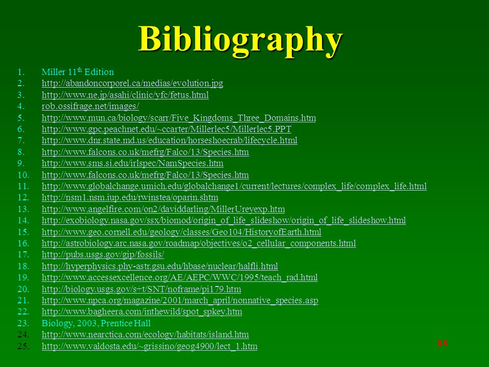 88 Bibliography 1.Miller 11 th Edition 2.http://abandoncorporel.ca/medias/evolution.jpghttp://abandoncorporel.ca/medias/evolution.jpg 3.http://www.ne.jp/asahi/clinic/yfc/fetus.htmlhttp://www.ne.jp/asahi/clinic/yfc/fetus.html 4.rob.ossifrage.net/images/rob.ossifrage.net/images/ 5.http://www.mun.ca/biology/scarr/Five_Kingdoms_Three_Domains.htmhttp://www.mun.ca/biology/scarr/Five_Kingdoms_Three_Domains.htm 6.http://www.gpc.peachnet.edu/~ccarter/Millerlec5/Millerlec5.PPThttp://www.gpc.peachnet.edu/~ccarter/Millerlec5/Millerlec5.PPT 7.http://www.dnr.state.md.us/education/horseshoecrab/lifecycle.htmlhttp://www.dnr.state.md.us/education/horseshoecrab/lifecycle.html 8.http://www.falcons.co.uk/mefrg/Falco/13/Species.htmhttp://www.falcons.co.uk/mefrg/Falco/13/Species.htm 9.http://www.sms.si.edu/irlspec/NamSpecies.htmhttp://www.sms.si.edu/irlspec/NamSpecies.htm 10.http://www.falcons.co.uk/mefrg/Falco/13/Species.htmhttp://www.falcons.co.uk/mefrg/Falco/13/Species.htm 11.http://www.globalchange.umich.edu/globalchange1/current/lectures/complex_life/complex_life.htmlhttp://www.globalchange.umich.edu/globalchange1/current/lectures/complex_life/complex_life.html 12.http://nsm1.nsm.iup.edu/rwinstea/oparin.shtmhttp://nsm1.nsm.iup.edu/rwinstea/oparin.shtm 13.http://www.angelfire.com/on2/daviddarling/MillerUreyexp.htmhttp://www.angelfire.com/on2/daviddarling/MillerUreyexp.htm 14.http://exobiology.nasa.gov/ssx/biomod/origin_of_life_slideshow/origin_of_life_slideshow.htmlhttp://exobiology.nasa.gov/ssx/biomod/origin_of_life_slideshow/origin_of_life_slideshow.html 15.http://www.geo.cornell.edu/geology/classes/Geo104/HistoryofEarth.htmlhttp://www.geo.cornell.edu/geology/classes/Geo104/HistoryofEarth.html 16.http://astrobiology.arc.nasa.gov/roadmap/objectives/o2_cellular_components.htmlhttp://astrobiology.arc.nasa.gov/roadmap/objectives/o2_cellular_components.html 17.http://pubs.usgs.gov/gip/fossils/http://pubs.usgs.gov/gip/fossils/ 18.http://hyperphysics.phy-astr.gsu.edu/hbase/nuclear/halfli.htmlhttp://hyperphysics.phy-astr.gsu.edu/hbase/nuclear/halfli.html 19.http://www.accessexcellence.org/AE/AEPC/WWC/1995/teach_rad.htmlhttp://www.accessexcellence.org/AE/AEPC/WWC/1995/teach_rad.html 20.http://biology.usgs.gov/s+t/SNT/noframe/pi179.htmhttp://biology.usgs.gov/s+t/SNT/noframe/pi179.htm 21.http://www.npca.org/magazine/2001/march_april/nonnative_species.asphttp://www.npca.org/magazine/2001/march_april/nonnative_species.asp 22.http://www.bagheera.com/inthewild/spot_spkey.htmhttp://www.bagheera.com/inthewild/spot_spkey.htm 23.Biology, 2003, Prentice Hall 24.http://www.nearctica.com/ecology/habitats/island.htmhttp://www.nearctica.com/ecology/habitats/island.htm 25.http://www.valdosta.edu/~grissino/geog4900/lect_1.htmhttp://www.valdosta.edu/~grissino/geog4900/lect_1.htm