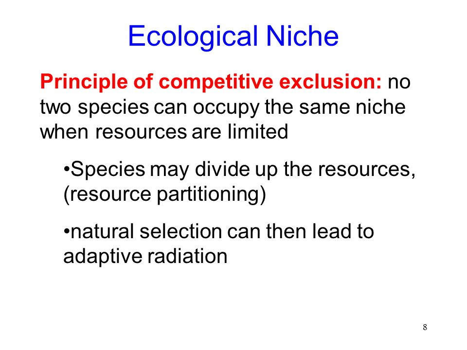 8 Ecological Niche Principle of competitive exclusion: no two species can occupy the same niche when resources are limited Species may divide up the resources, (resource partitioning) natural selection can then lead to adaptive radiation