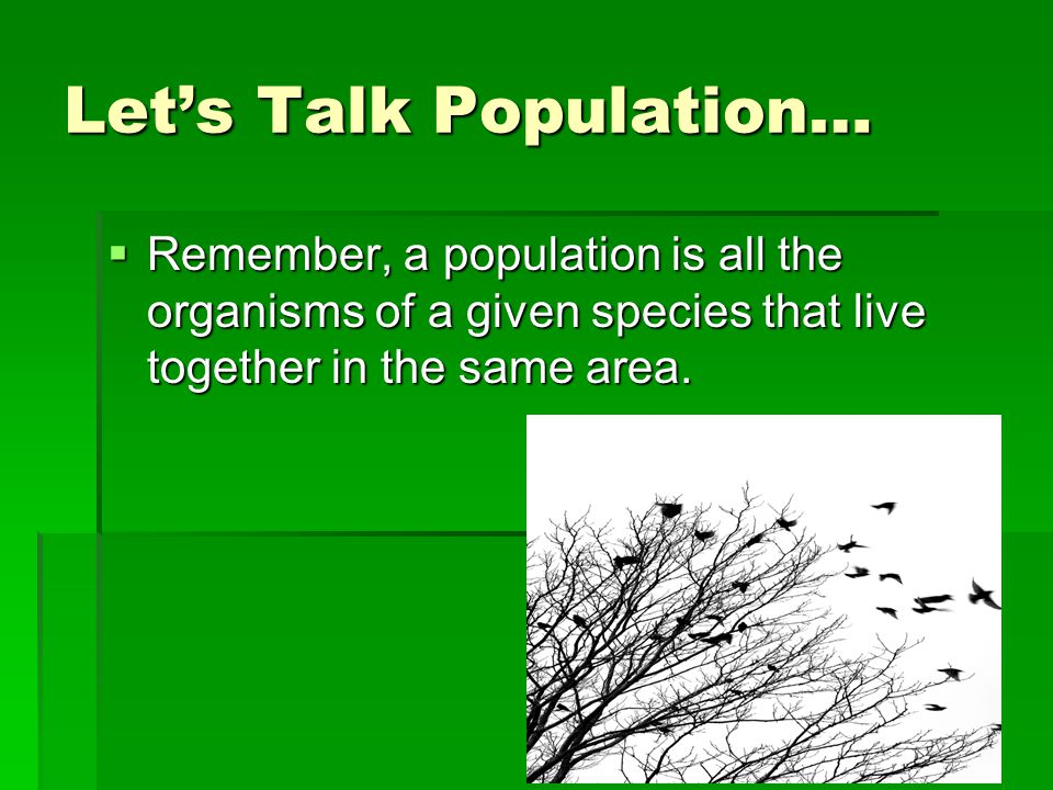 Let's Talk Population…  Remember, a population is all the organisms of a given species that live together in the same area.