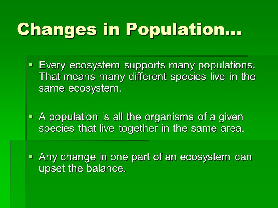 Changes in Population…  Every ecosystem supports many populations. That means many different species live in the same ecosystem.  A population is al
