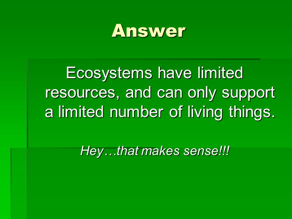 Answer Ecosystems have limited resources, and can only support a limited number of living things.