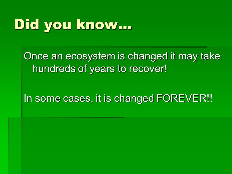 Did you know… Once an ecosystem is changed it may take hundreds of years to recover! In some cases, it is changed FOREVER!!