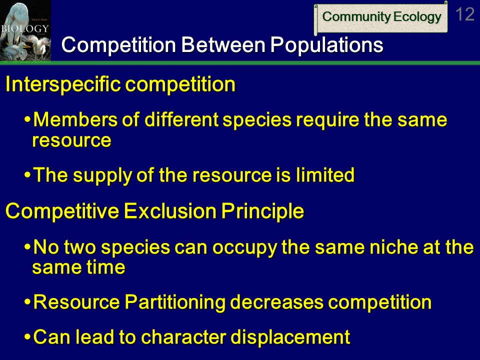 Community Ecology 12 Competition Between Populations Interspecific competition  Members of different species require the same resource  The supply of the resource is limited Competitive Exclusion Principle  No two species can occupy the same niche at the same time  Resource Partitioning decreases competition  Can lead to character displacement