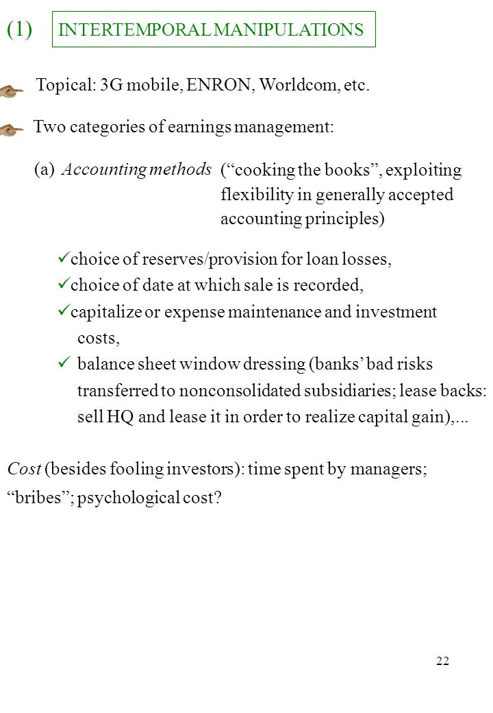 22 INTERTEMPORAL MANIPULATIONS (1) Topical: 3G mobile, ENRON, Worldcom, etc. choice of reserves/provision for loan losses, choice of date at which sal