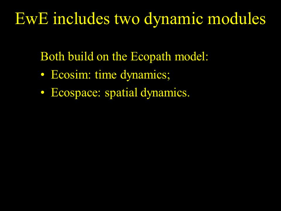 EwE includes two dynamic modules Both build on the Ecopath model: Ecosim: time dynamics; Ecospace: spatial dynamics.