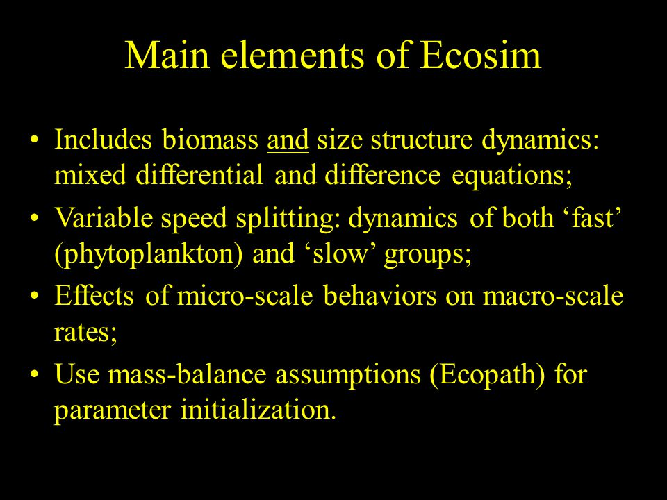 Includes biomass and size structure dynamics: mixed differential and difference equations; Variable speed splitting: dynamics of both 'fast' (phytoplankton) and 'slow' groups; Effects of micro-scale behaviors on macro-scale rates; Use mass-balance assumptions (Ecopath) for parameter initialization.