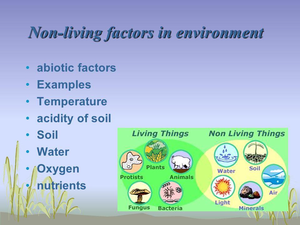 Non-living factors in environment abiotic factors Examples Temperature acidity of soil Soil Water Oxygen nutrients
