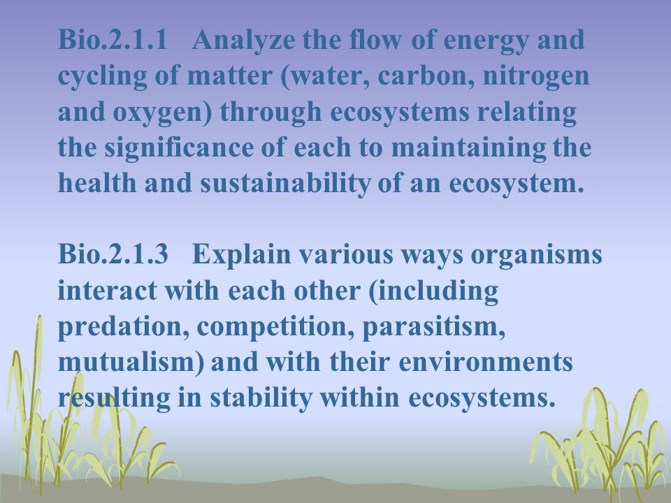 Bio.2.1.1 Analyze the flow of energy and cycling of matter (water, carbon, nitrogen and oxygen) through ecosystems relating the significance of each t