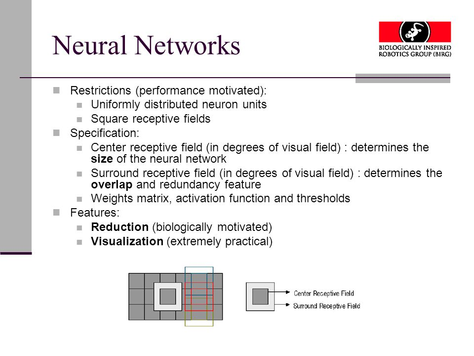 Neural Networks Restrictions (performance motivated): Uniformly distributed neuron units Square receptive fields Specification: Center receptive field (in degrees of visual field) : determines the size of the neural network Surround receptive field (in degrees of visual field) : determines the overlap and redundancy feature Weights matrix, activation function and thresholds Features: Reduction (biologically motivated) Visualization (extremely practical)