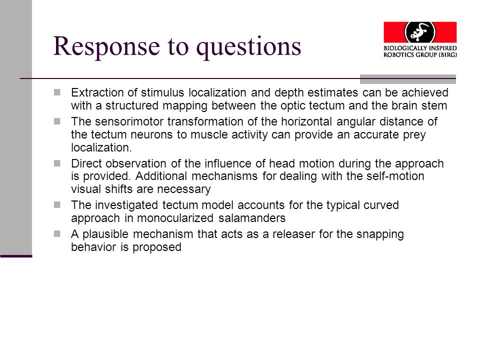 Response to questions Extraction of stimulus localization and depth estimates can be achieved with a structured mapping between the optic tectum and the brain stem The sensorimotor transformation of the horizontal angular distance of the tectum neurons to muscle activity can provide an accurate prey localization.