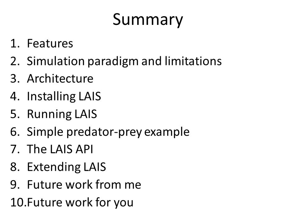 Summary 1.Features 2.Simulation paradigm and limitations 3.Architecture 4.Installing LAIS 5.Running LAIS 6.Simple predator-prey example 7.The LAIS API 8.Extending LAIS 9.Future work from me 10.Future work for you