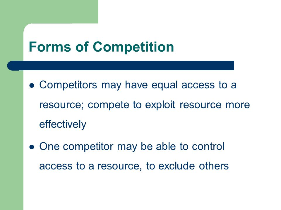 Forms of Competition Competitors may have equal access to a resource; compete to exploit resource more effectively One competitor may be able to control access to a resource, to exclude others